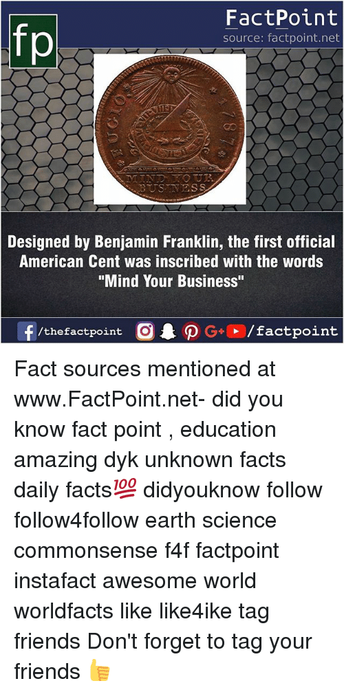 "Benjamin Franklin, Facts, and Friends: fo  FactPoint  source: factpoint.net  as  BUSTNESS  Designed by Benjamin Franklin, the first official  American Cent was inscribed with the words  ""Mind Your Business"" Fact sources mentioned at www.FactPoint.net- did you know fact point , education amazing dyk unknown facts daily facts💯 didyouknow follow follow4follow earth science commonsense f4f factpoint instafact awesome world worldfacts like like4ike tag friends Don't forget to tag your friends 👍"