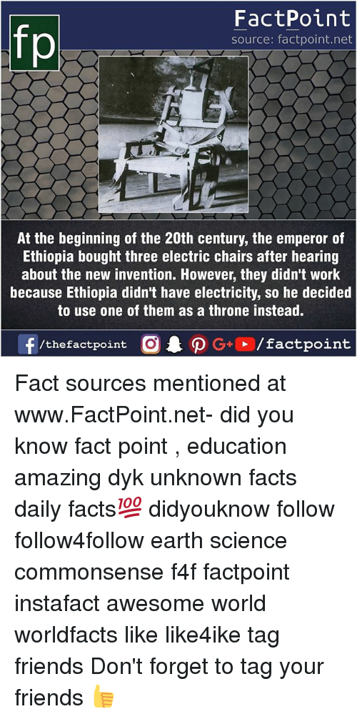 Forgetfulness: fo  FactPoint  source: factpoint.net  At the beginning of the 20th century, the emperor of  Ethiopia bought three electric chairs after hearing  about the new invention. However, they didn't work  because Ethiopia didn't have electricity, so he decided  to use one of them as a throne instead. Fact sources mentioned at www.FactPoint.net- did you know fact point , education amazing dyk unknown facts daily facts💯 didyouknow follow follow4follow earth science commonsense f4f factpoint instafact awesome world worldfacts like like4ike tag friends Don't forget to tag your friends 👍