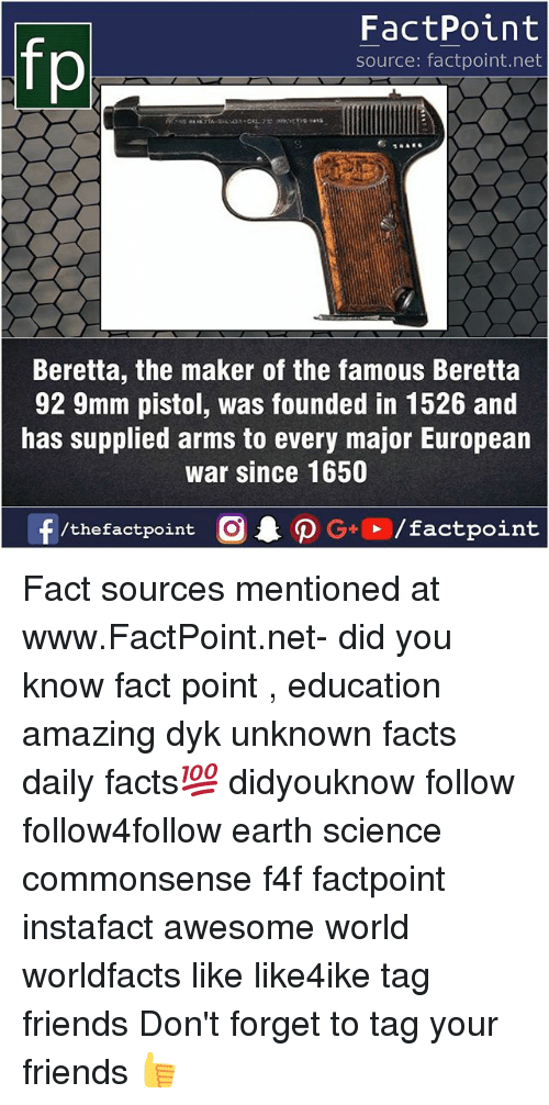 9mm: fo  FactPoint  source: factpoint.net  Beretta, the maker of the famous Beretta  92 9mm pistol, was founded in 1526 and  has supplied arms to every major European  war since 1650  f/thefactpoint  G+/factpoint Fact sources mentioned at www.FactPoint.net- did you know fact point , education amazing dyk unknown facts daily facts💯 didyouknow follow follow4follow earth science commonsense f4f factpoint instafact awesome world worldfacts like like4ike tag friends Don't forget to tag your friends 👍