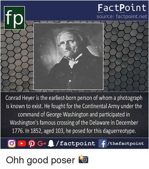 the commander: fo  FactPoint  source: factpoint.net  Conrad Heyer is the earliest-born person of whom a photograph  is known to exist. He fought for the Continental Army under the  command of George Washington and participated in  Washington's famous crossing of the Delaware in December  1776. In 1852, aged 103, he posed for this daguerreotype. Ohh good poser 📸