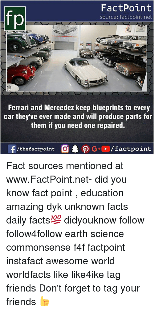 blueprints: fo  FactPoint  source: factpoint.net  Ferrari and Mercedez keep blueprints to every  car they ve ever made and will produce parts for  them if you need one repaired. Fact sources mentioned at www.FactPoint.net- did you know fact point , education amazing dyk unknown facts daily facts💯 didyouknow follow follow4follow earth science commonsense f4f factpoint instafact awesome world worldfacts like like4ike tag friends Don't forget to tag your friends 👍