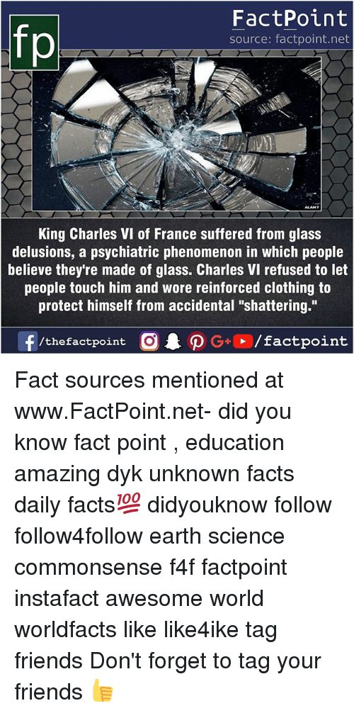 "Facts, Friends, and Memes: fo  FactPoint  source: factpoint.net  King Charles VI of France suffered from glass  delusions, a psychiatric phenomenon in which people  believe they're made of glass. Charles VI refused to let  people touch him and wore reinforced clothing to  protect himself from accidental ""shattering."" Fact sources mentioned at www.FactPoint.net- did you know fact point , education amazing dyk unknown facts daily facts💯 didyouknow follow follow4follow earth science commonsense f4f factpoint instafact awesome world worldfacts like like4ike tag friends Don't forget to tag your friends 👍"