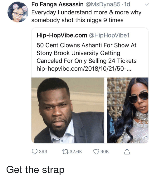 Ashanti: Fo Fanga Assassin @MsDyna85.1d v  Everyday I understand more & more why  somebody shot this nigga 9 times  Hip-HopVibe.com @HipHopVibe1  50 Cent Clowns Ashanti For Show At  Stony Brook University Getting  Canceled For Only Selling 24 Tickets  hip-hopvibe.com/2018/10/21/50-...  393 32.6K 90K Get the strap