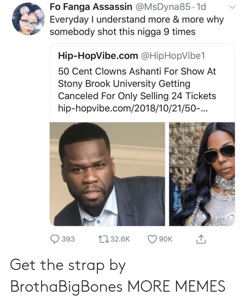 Ashanti: Fo Fanga Assassin @MsDyna85.1d v  Everyday I understand more & more why  somebody shot this nigga 9 times  Hip-HopVibe.com @HipHopVibe1  50 Cent Clowns Ashanti For Show At  Stony Brook University Getting  Canceled For Only Selling 24 Tickets  hip-hopvibe.com/2018/10/21/50-...  393 32.6K 90K Get the strap by BrothaBigBones MORE MEMES