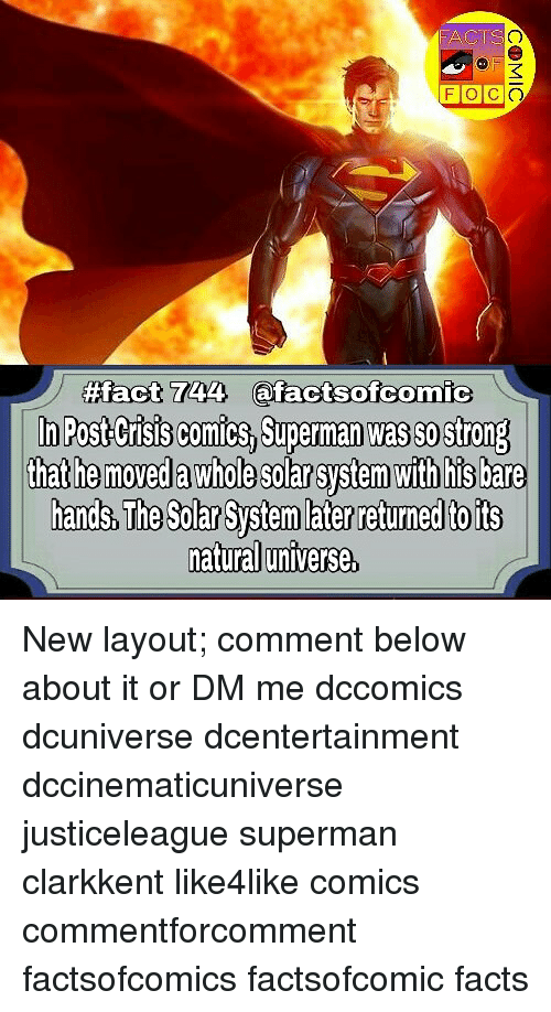 Facts, Memes, and Superman: FO  fffact 744 afactsofcomic  n Post Crisis comics, Superman was sostrong  thathe moved a Whole solar system  with his bare  hands, The Solar System later returned toits  natural untverse New layout; comment below about it or DM me dccomics dcuniverse dcentertainment dccinematicuniverse justiceleague superman clarkkent like4like comics commentforcomment factsofcomics factsofcomic facts