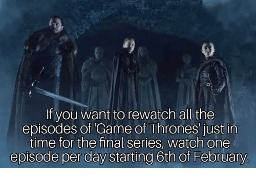 episodes: fo)  If you want to rewatch all the  episodes of Game of Thrones' just in  time for the final series, watch one  episode per day starting 6th of February