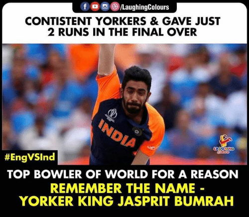 remember the name: fo/LaughingColours  CONTISTENT YORKERS & GAVE JUST  2 RUNS IN THE FINAL OVER  INDIA  LOOOHING  #EngVSInd  TOP BOWLER OF WORLD FOR A REASON  REMEMBER THE NAME  YORKER KING JASPRIT BUMRAH