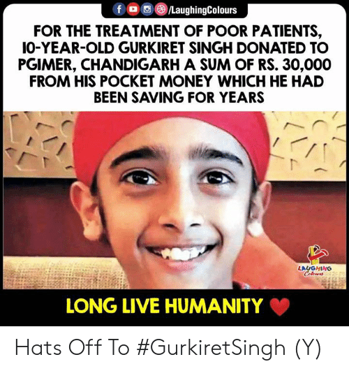 Long Live: fO/LaughingColours  FOR THE TREATMENT OF POOR PATIENTS,  IO-YEAR-OLD GURKIRET SINGH DONATED TO  PGIMER, CHANDIGARH A SUM OF RS. 30,000  FROM HIS POCKET MONEY WHICH HE HAD  BEEN SAVING FOR YEARS  LAUGHING  LONG LIVE HUMANITY Hats Off To #GurkiretSingh (Y)