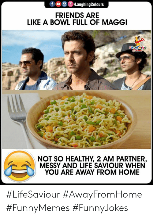 Indianpeoplefacebook: fo LaughingColours  FRIENDS ARE  LIKE A BOWL FULL OF MAGGI  LAGING  lers  NOT SO HEALTHY, 2 AM PARTNER,  MESSY AND LIFE SAVIOUR WHEN  YOU ARE AWAY FROM HOME #LifeSaviour #AwayFromHome #FunnyMemes #FunnyJokes