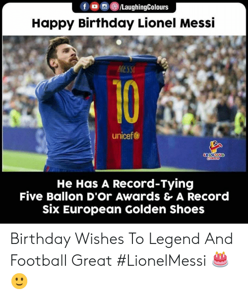 birthday wishes: fo/LaughingColours  Happy Birthday Lionel Messi  MESSI  10  unicef  LOYONING  He Has A Record-Tying  Five Ballon D'Or Awards & A Record  six European Golden Shoes Birthday Wishes To Legend And Football Great #LionelMessi 🎂 🙂