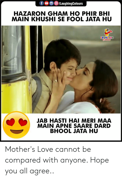 Indianpeoplefacebook: fo LaughingColours  HAZARON GHAM HO PHIR BHI  MAIN KHUSHI SE FOOL JATA HU  Colowrs  ONLONT  JAB HASTI HAI MERI MAA  MAIN APNE SAARE DARD  BHOOL JATA HU Mother's Love cannot be compared with anyone. Hope you all agree..