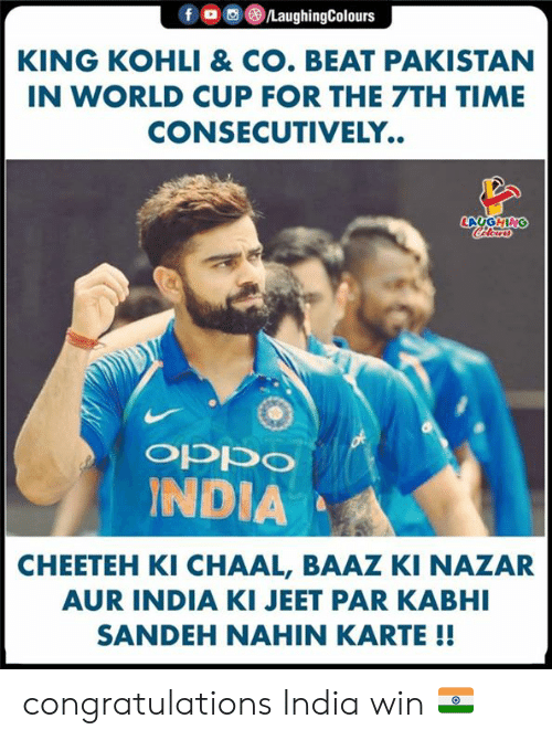 jeet: fo  /LaughingColours  KING KOHLI & CO. BEAT PAKISTAN  IN WORLD CUP FOR THE 7TH TIME  CONSECUTIVELY..  LAUGHING  CHlear  ocddo  INDIA  CHEETEH KI CHAAL, BAAZ KI NAZAR  AUR INDIA KI JEET PAR KABHI  SANDEH NAHIN KARTE !! congratulations India win 🇮🇳