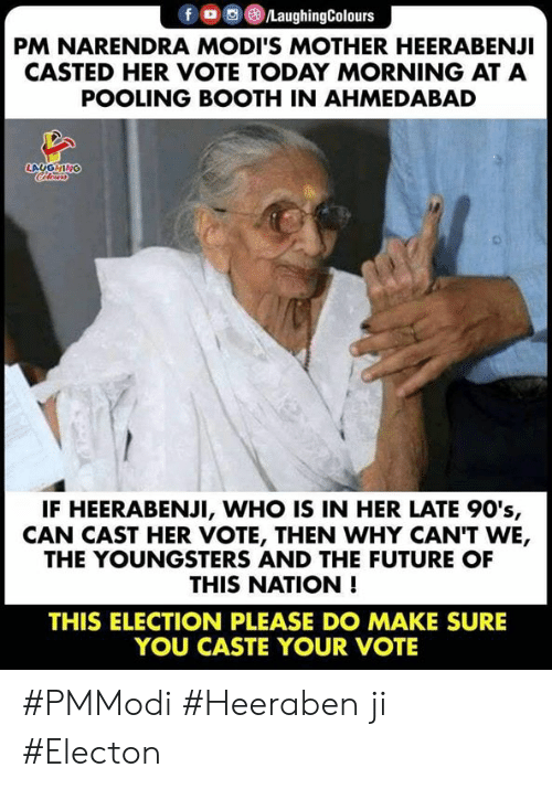 Casted: fO/LaughingColours  PM NARENDRA MODI'S MOTHER HEERABENJI  CASTED HER VOTE TODAY MORNING AT A  POOLING BOOTH IN AHMEDABAD  LAUGHING  IF HEERABENJI, WHO IS IN HER LATE 90's,  CAN CAST HER VOTE, THEN WHY CAN'T WE,  THE YOUNGSTERS AND THE FUTURE OF  THIS NATION !  THIS ELECTION PLEASE DO MAKE SURE  YOU CASTE YOUR VOTE #PMModi  #Heeraben ji #Electon