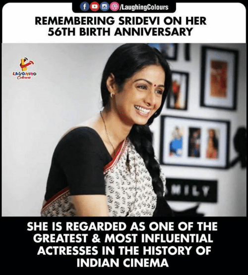 sridevi: fo LaughingColours  REMEMBERING SRIDEVI ON HER  56TH BIRTH ANNIVERSARY  LAUGHING  Colews  MILY  SHE IS REGARDED AS ONE OF THE  GREATEST & MOST INFLUENTIAL  ACTRESSES IN THE HISTORY OF  INDIAN CINEMA