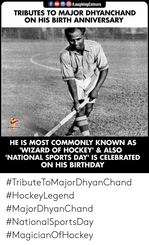 Celebrated: fo LaughingColours  TRIBUTES TO MAJOR DHYANCHAND  ON HIS BIRTH ANNIVERSARY  LAUGHING  Celeurs  HE IS MOST COMMONLY KNOWN AS  WIZARD OF HOCKEY' & ALSO  'NATIONAL SPORTS DAY IS CELEBRATED  ON HIS BIRTHDAY #TributeToMajorDhyanChand #HockeyLegend #MajorDhyanChand #NationalSportsDay #MagicianOfHockey