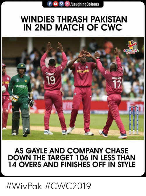 Gayle: fo/LaughingColours  WINDIES THRASH PAKISTAN  IN 2ND MATCH OF CWC  19  12  KISTA  AS GAYLE AND COMPANY CHASE  DOWN THE TARGET 106 IN LESS THAN  14 OVERS AND FINISHES OFF IN STYLE #WivPak #CWC2019