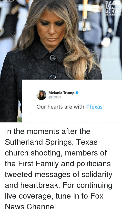 Church, Family, and Melania Trump: FO  NET  ch a n n  Melania Trump .  @FLOTUS  Our hearts are with In the moments after the Sutherland Springs, Texas church shooting, members of the First Family and politicians tweeted messages of solidarity and heartbreak. For continuing live coverage, tune in to Fox News Channel.
