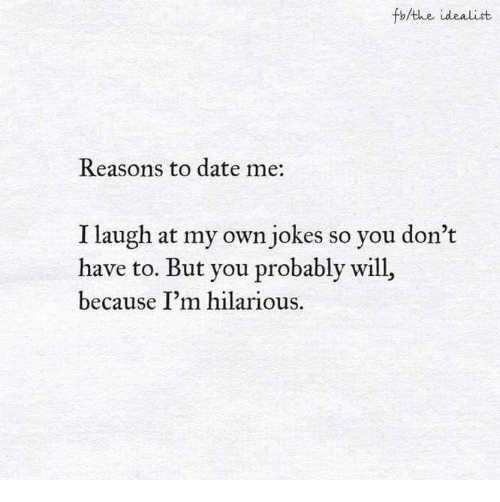 Date, Jokes, and Hilarious: fo/the idealist  Reasons to date me:  I laugh at my own jokes so you don't  have to. But you probably will,  because I'm hilarious.