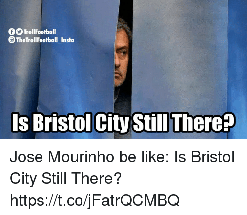 Be Like, Memes, and Bristol: fO TrollFootball  The TrollFootball _Insta  Is Bristol City Still There? Jose Mourinho be like: Is Bristol City Still There? https://t.co/jFatrQCMBQ
