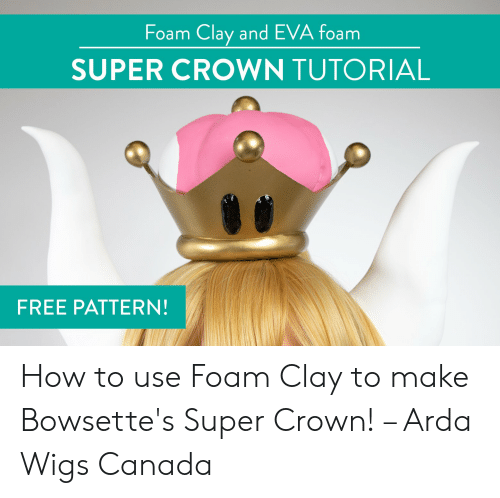 Super Crown: Foam Clay and EVA foam  SUPER CROWN TUTORIAL  FREE PATTERN! How to use Foam Clay to make Bowsette's Super Crown! – Arda Wigs Canada