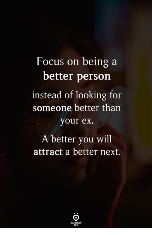 Focus, Looking, and Next: Focus on being a  better person  instead of looking for  someone better than  your ex.  A better you will  attract a better next.