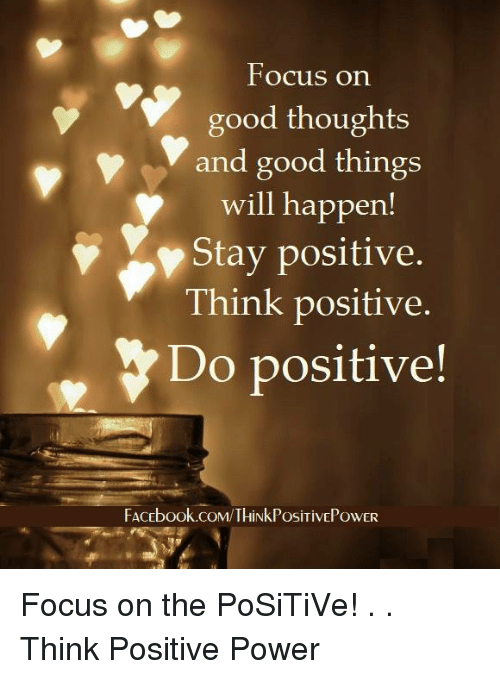 Facebook, Memes, and facebook.com: Focus on  good thoughts  and good things  will happen!  Stay positive.  Think positive.  Do positive!  FACEbook.coM/THiNkPosiTivEPOwER Focus on the PoSiTiVe! . . Think Positive Power