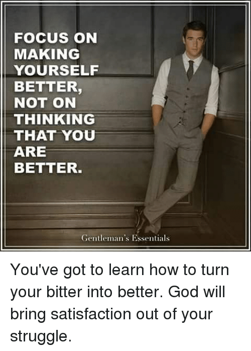 Memes, 🤖, and Satisfaction: FOCUS ON  MAKING  YOURSELF  BETTER  NOT ON  THINKING  THAT YOU  ARE  BETTER.  Gentleman's Essentials You've got to learn how to turn your bitter into better. God will bring satisfaction out of your struggle.