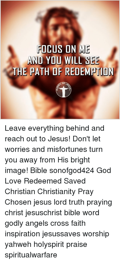 Misfortunately: FOCUS ON ME  AND YOU  WILL SEE  THE PATH OF REDEMPTION  OF Leave everything behind and reach out to Jesus! Don't let worries and misfortunes turn you away from His bright image! Bible sonofgod424 God Love Redeemed Saved Christian Christianity Pray Chosen jesus lord truth praying christ jesuschrist bible word godly angels cross faith inspiration jesussaves worship yahweh holyspirit praise spiritualwarfare