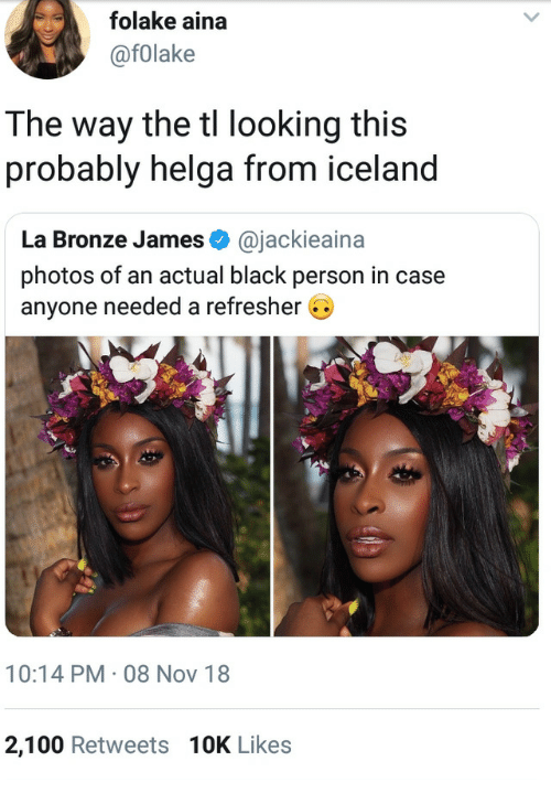 bronze: folake aina  @fOlake  The way the tl looking this  probably helga from iceland  La Bronze James @jackieaina  photos of an actual black person in case  anyone needed a refresher G  10:14 PM 08 Nov 18  2,100 Retweets 10K Likes