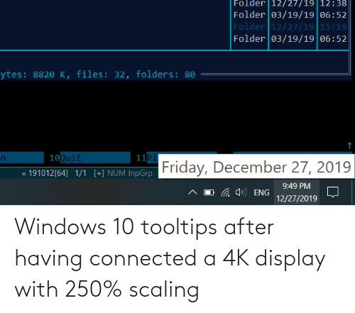 Scaling: Folder |12/27/19|12:38  Folder 03/19/19|06:52  Folder 12/27/19 15:19  Folder 03/19/19|06:52  ytes: 8820 K, files: 32, folders: 80  10Quit  11P1  Friday, December 27, 2019  in  191012[64] 1/1 [+] NUM InpGrp  9:49 PM  4») ENG  12/27/2019 Windows 10 tooltips after having connected a 4K display with 250% scaling