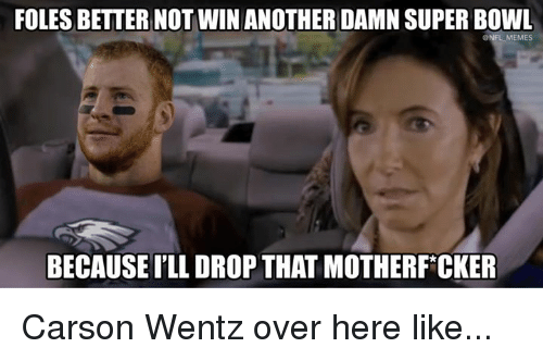 Carson Wentz: FOLES BETTER NOTWIN ANOTHER DAMN SUPER BOWL  ONFL MEMES  BECAUSE I'LL DROP THAT MOTHERF CKER Carson Wentz over here like...