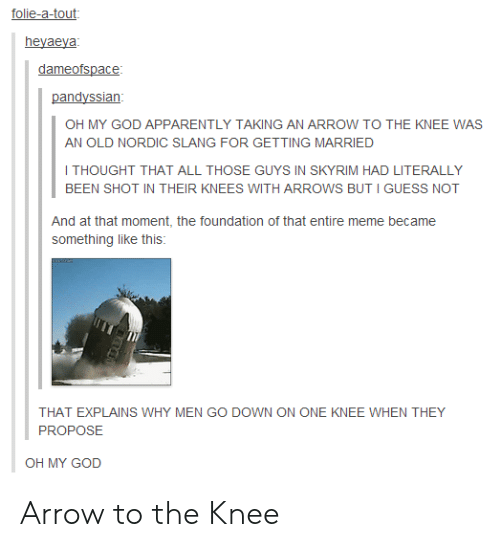 those guys: folie-a-tout  heyaeya  dameofspace  pandyssian  OH MY GOD APPARENTLY TAKING AN ARROW TO THE KNEE WAS  AN OLD NORDIC SLANG FOR GETTING MARRIED  I THOUGHT THAT ALL THOSE GUYS IN SKYRIM HAD LITERALLY  BEEN SHOT IN THEIR KNEES WITH ARROWS BUT I GUESS NOT  And at that moment, the foundation of that entire meme became  something like this:  THAT EXPLAINS WHY MEN GO DOWN ON ONE KNEE WHEN THEY  PROPOSE  OH MY GOD Arrow to the Knee