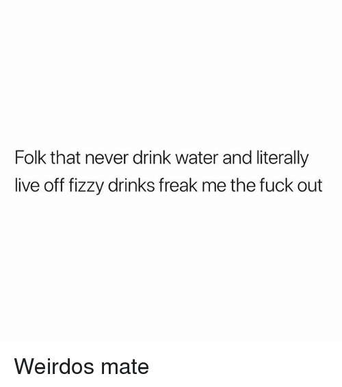 Fuck, Live, and Water: Folk that never drink water and literally  live off fizzy drinks freak me the fuck out Weirdos mate