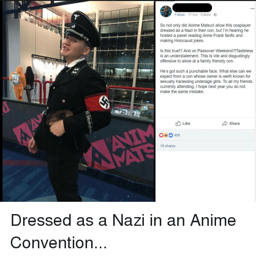 holocaust jokes: Follow . 17 hrs . Edited .  So not only did Anime Matsuri allow this cosplayer  dressed as a Nazi in their con, but I'm hearing he  hosted a panel reading Anne Frank fanfic and  making Holocaust jokes.  Is this true!? And on Passover Weekend?!Tasteless  is an understatement. This is vile and disgustingly  offensive to allow at a family friendly con.  He's got such a punchable face. What else can we  expect from a con whose owner is welll known for  sexually harassing underage girls. To all my friends  currently attending, I hope next year you do not  make the same mistake.  Like  Share  0406  8 shares Dressed as a Nazi in an Anime Convention...