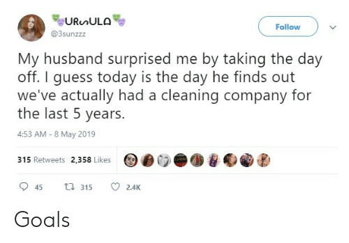 today is the day: Follow  @3sunzzz  My husband surprised me by taking the day  off. I guess today is the day he finds out  we've actually had a cleaning company for  the last 5 years.  4:53 AM-8 May 2019  315 Retweets 2,358 Likes  45  315  2.4K Goals