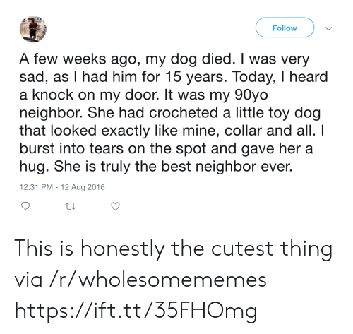 burst into tears: Follow  A few weeks ago, my dog died. I was very  sad, as I had him for 15 years. Today, I heard  a knock on my door. It was my 90yo  neighbor. She had crocheted a little toy dog  that looked exactly like mine, collar and all. I  burst into tears on the spot and gave her a  hug. She is truly the best neighbor ever.  12:31 PM - 12 Aug 2016 This is honestly the cutest thing via /r/wholesomememes https://ift.tt/35FHOmg