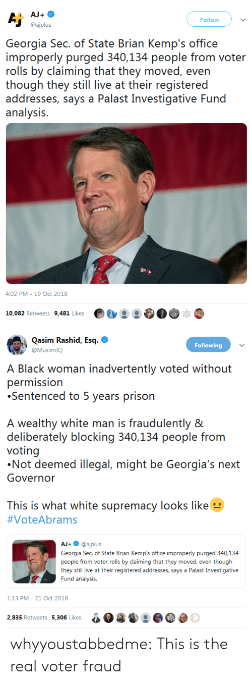 Rashid: Follow  @ajplus  Georgia Sec. of State Brian Kemp's office  improperly purged 340,134 people from voter  rolls by claiming that they moved, even  ihough ihey sill live at their registeredd  addresses, says a Palast Investigative Fund  analysis.  4:02 PM-19 Oct 2018  10,082 Retweets 9,481 Likes·  :   Qasim Rashid, Esq.  Following  himK  lack woman inadvertently voted without  permission  Sentenced to 5 years prison  A wealthy white man is fraudulently &  deliberately blocking 340,134 people from  voting  Not deemed illegal, might be Georgia's n  Governor  This is what white supremacy looks like  #VoteAbrams  AJ+·@ajplus  Georgia Sec. of State Brian Kemp's office improperly purged 340,134  people from voter rolls by daiming that they moved, even though  they still live at their registered addresses, says a Palast Investigative  Fund analysis  1:13 PM-21 Oct 2018  2.835 Retweets 5.306 Likesa0 whyyoustabbedme: This is the real voter fraud