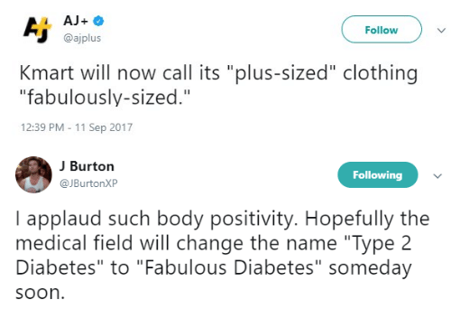 """Soon..., Tumblr, and Diabetes: Follow  @ajplus  Kmart will now call its """"plus-sized"""" clothing  """"fabulously-sized.""""  12:39 PM - 11 Sep 2017  J Burton  JBurtonXP  Following  I applaud such body positivity. Hopefully the  medical field will change the name """"Type 2  Diabetes"""" to """"Fabulous Diabetes"""" someday  soon"""