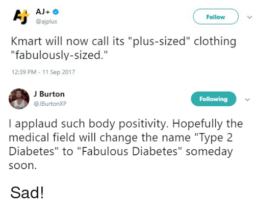 "Memes, Soon..., and Diabetes: Follow  @ajplus  Kmart will now call its ""plus-sized"" clothing  ""fabulously-sized.""  12:39 PM - 11 Sep 2017  J Burton  JBurtonXP  Following  I applaud such body positivity. Hopefully the  medical field will change the name ""Type 2  Diabetes"" to ""Fabulous Diabetes"" someday  soon Sad!"
