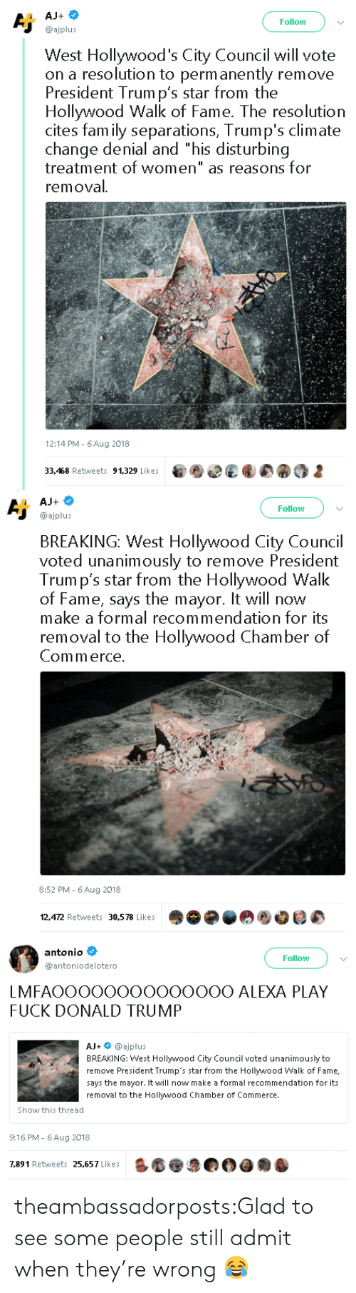 """chamber: Follow  @ajplus  West Hollywood's City Council will vote  on a resolution to perm anently remove  President Trum p's star from the  Hollywood Walk of Fame. The resolution  cites fam ily separations, Trump's climate  change denial and """"his disturbing  treatment of women"""" as reasons for  removal  12:14 PM- 6Aug 2018  33,468 Retweets 91,329 Likes   Follow  @ajplus  BREAKING: West Hollywood City Council  voted unanimously to remove President  Trum p's star from the Hollywood Walk  of Fame, says the mayor. It will now  make a formal recommendation for its  removal to the Hollywood Chamber of  Commerce  8:52 PM - 6Aug 2018  12,472 Retweets 30,578 Likes   antonio  @antoniodelotero  Follow  LMFAOOOOOOOOOOOOOO ALEXA PLAY  FUCK DONALD TRUMP  AJ+ @ajplus  BREAKING: West Hollywood City Council voted unanimously to  remove President Trump's star from the Hollywood Walk of Fame,  says the mayor. It will now make a formal recommendation for its  removal to the Hollywood Chamber of Commerce.  Show this thread  9:16 PM- 6 Aug 2018  7,891 Retweets 25,657 Likes theambassadorposts:Glad to see some people still admit when they're wrong 😂"""