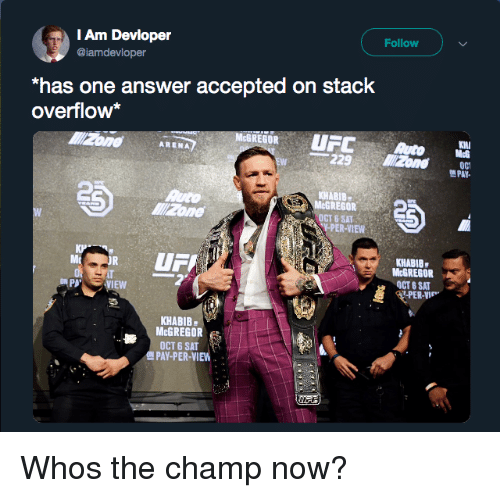 "mcgregor: Follow  Am Devloper  @iamdevloper  ""has one answer accepted on stack  overflow*  McGREGOR  UFMG  -229  ARENA  PAY  2  KHABIB  GREGOR  OCT 6 SAT  PER-VIEW  KHABIB  McGREGOR  OCT S SAT  PB  VIEW  PER-VIE  KHABIB  McGREGOR  OCT 6 SAT  PAY-PER-VIEW Whos the champ now?"