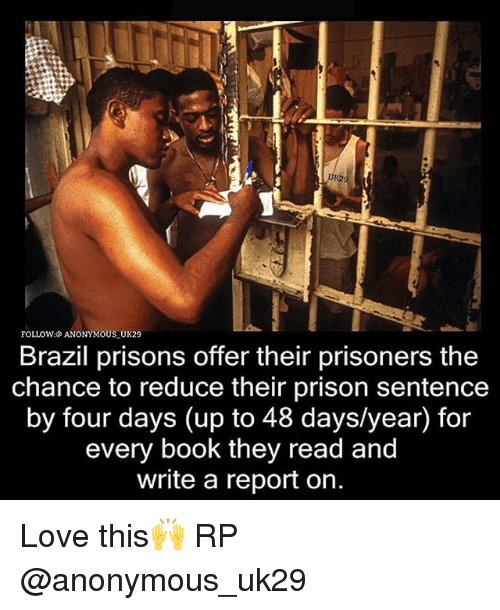 Love, Memes, and Prison: FOLLOW: ANONYMOUS UK29  Brazil prisons offer their prisoners the  chance to reduce their prison sentence  by four days (up to 48 days/year) for  every book they read and  write a report on. Love this🙌 RP @anonymous_uk29