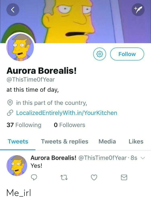 aurora borealis: ( Follow  Aurora Borealis!  @ThisTimeOfYear  at this time of day,  O in this part of the country,  LocalizedEntirelyWith.in/YourKitchen  37 Following 0 Followers  Tweets Tweets & replies Media Likes  Aurora Borealis! @ThisTimeOfYear. 8s ﹀  Yes! Me_irl