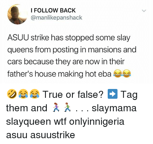 Cars, Memes, and True: FOLLOW BACK  @manlikepanshack  ASUU strike has stopped some slay  queens from posting in mansions and  cars because they are now in their  father's house making hot eba 🤣😂😂 True or false? ➡️ Tag them and 🏃🏽‍♀️🏃🏽 . . . slaymama slayqueen wtf onlyinnigeria asuu asuustrike