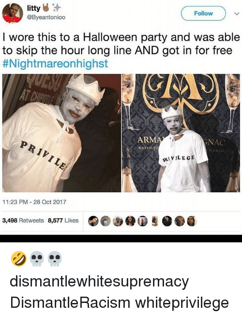 Halloween, Memes, and Party: Follow  @Byeantonioo  I wore this to a Halloween party and was able  to skip the hour long line AND got in for free  #Nightmare○nhighst  ARM  GNAC  RATED TIH  ORED  pIVILE GE  11:23 PM 28 Oct 2017  3,498 Retweets 8,577 Likes (eee (D 🤣💀💀 dismantlewhitesupremacy DismantleRacism whiteprivilege