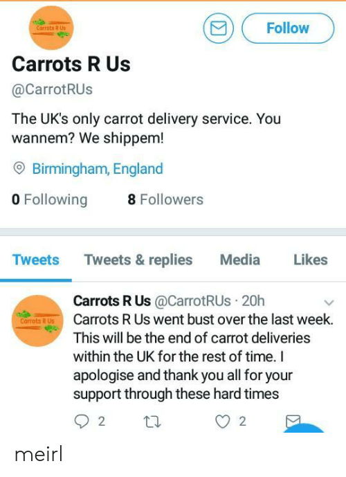 Uks: Follow  Carrots R Us  Carrots R Us  @CarrotRUs  The UK's only carrot delivery service. You  wannem? We shippem!  O Birmingham, England  0 Following8  Tweets Tweets & replies Media Likes  Carrots R Us@CarrotRUs 20h  Carrots R Us went bust over the last week.  This will be the end of carrot deliveries  within the UK for the rest of time. I  apologise and thank you all for your  support through these hard times  Corrots R Us meirl