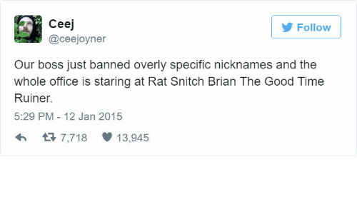 nicknames: Follow  Ceej  @ceejoyner  Our boss just banned overly specific nicknames and the  whole office is staring at Rat Snitch Brian The Good Time  Ruiner.  5:29 PM- 12 Jan 2015  h3 7,718 13,945