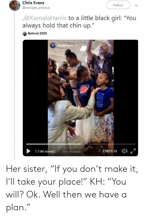 """Black Girl: Follow  Chris Evans  @notcapn_america  .@KamalaHarris to a little black girl: """"You  always hold that chin up.""""  Behind 2020  Kamafalkarris 28m  ETHE  RANS  AN  0:0970:18  Send message  1.11M views Her sister, """"If you don't make it, I'll take your place!"""" KH: """"You will? Ok. Well then we have a plan."""""""