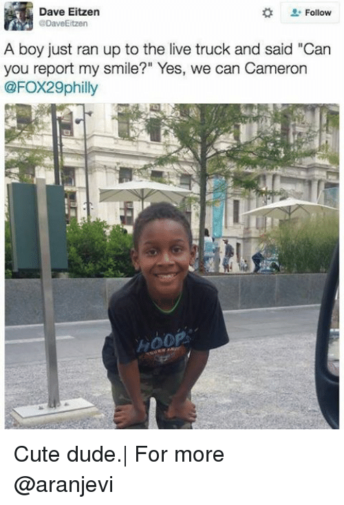 "Memes, 🤖, and Cameron: Follow  Dave Eitzen  CoDaveEitzen  A boy just ran up to the live truck and said ""Can  you report my smile?"" Yes, we can Cameron  @FOX29philly Cute dude.