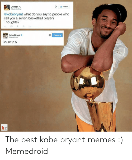 Kobe Bryant Memes:  # ' Follow  Derrickn  busy balling  @kobebryant what do you say to people who  call you a selfish basketball player?  Thoughts?  Kobe Bryant  Following  Count to 5 The best kobe bryant memes :) Memedroid